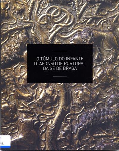 O túmulo do Infante D. Afonso de Portugal da Sé de Braga (coord. Isabel Seruya, Alexandre Nobre Pais, Nazaré Escobar)