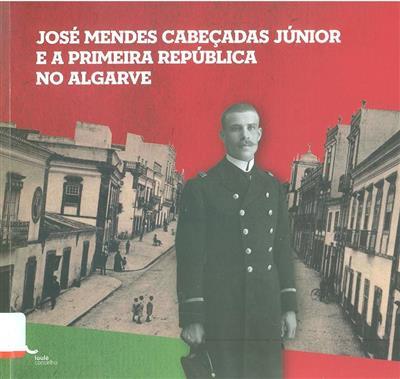 José Mendes Cabeçadas Júnior e a República no Algarve (comis. Artur Barracosa Mendonça, Elsa Santos Alípio )