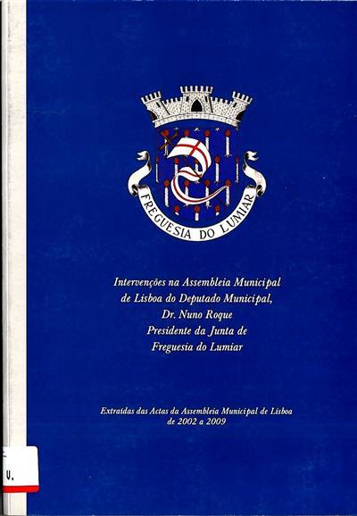 Intervenções na Assembleia Municipal de Lisboa do deputado municipal, Dr. Nuno Roque Presidente da Junta de Freguesia do Lumiar (coord. ed. Junta de Freguesia do Lumiar)