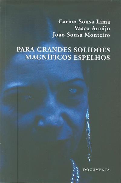 Para grandes solidões magníficos espelhos (Carmo Sousa Lima, Vasco Araújo, João Sousa Monteiro)