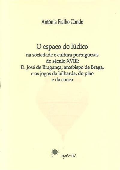 O espaço do lúdico na sociedade e cultura portuguesas do século XVIII (Antónia Fialho Conde)