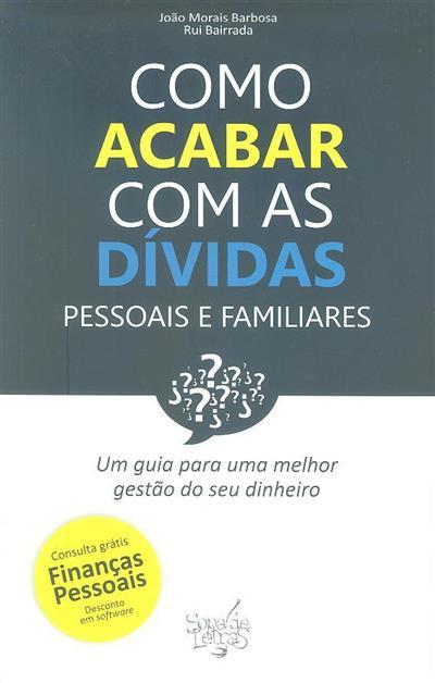Como acabar com as dívidas pessoais e familiares (João Morais Barbosa, Rui Bairrada)