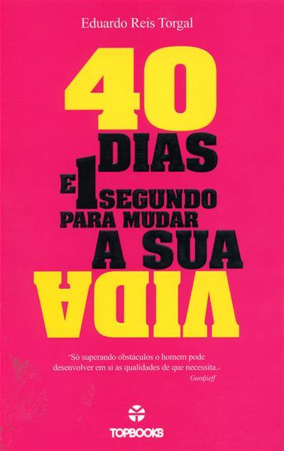 40 dias e 1 segundo para mudar a sua vida (Eduardo Reis Torgal)