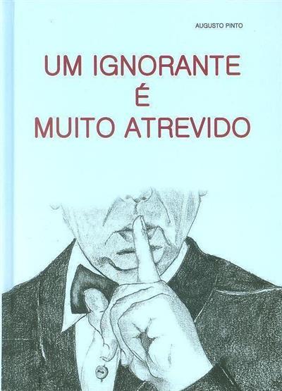 Um ignorante é muito atrevido (Augusto Pinto)
