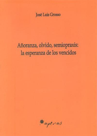 Añoranza, olvido, semiopraxis (José Luis Grosso)