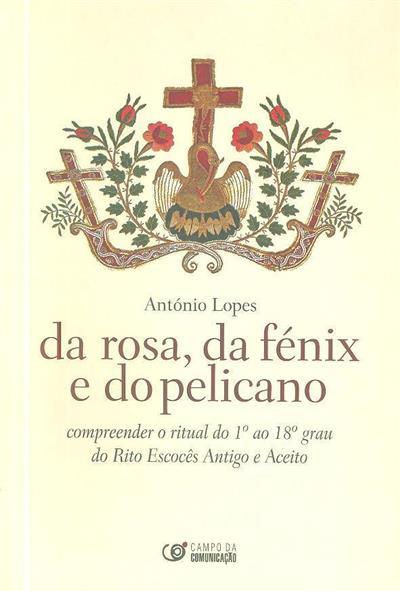 Da rosa, da fénix e do pelicano ou compreender o ritual do 1º ao 18º grau do Rito Escocês Antigo e Aceito (António Lopes)
