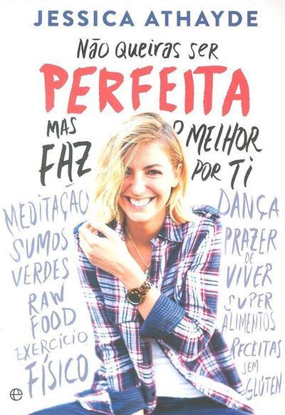 Não queiras ser perfeita mas faz o melhor por ti (Jessica Athayde)