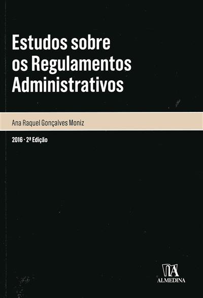 Estudos sobre os regulamentos administrativos (Ana Raquel Gonçalves Moniz)