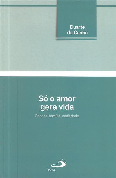 Só o amor gera vida (Duarte Cunha)