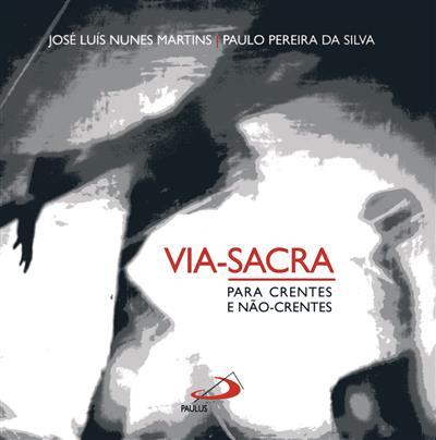 Via-Sacra para crentes e não crentes (José Luís Nunes Martins, Paulo Pereira da Silva)