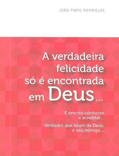 A verdadeira felicidade só é encontrada em Deus... (João Pinto Rodrigues)