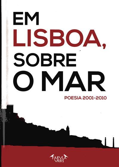 Em Lisboa, sobre o mar (sel., org. Ana Isabel Queiroz, Luís Maia Varela, Maria Luísa Costa)