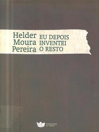 Eu depois inventei o resto (Helder Moura Pereira)