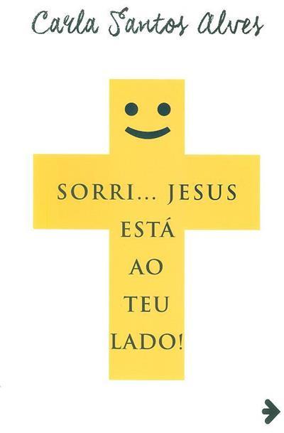 Sorri... Jesus está ao teu lado! (Carla Santos Alves)