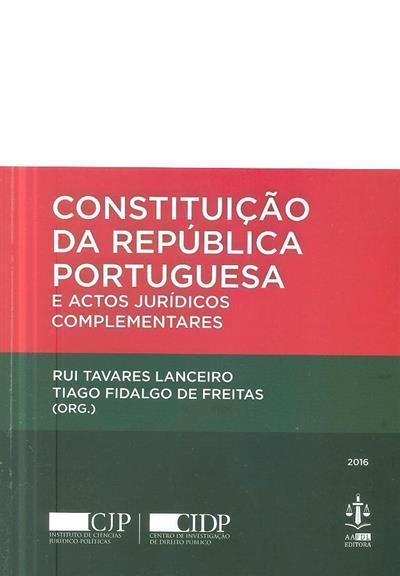 Constituição da República Portuguesa e actos jurídicos complementares (org. Rui Tavares Lanceiro, Tiago Fidalgo de Freitas)