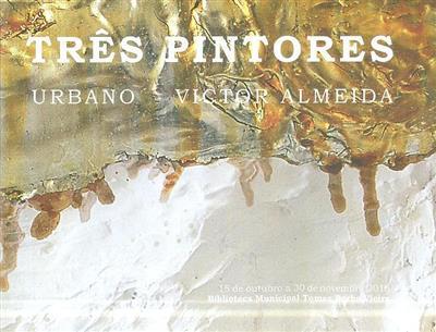 Três pintores (textos Cristina Calisto Decq Mota, Leonor Sampaio da Silva, Teresa Viveiros)
