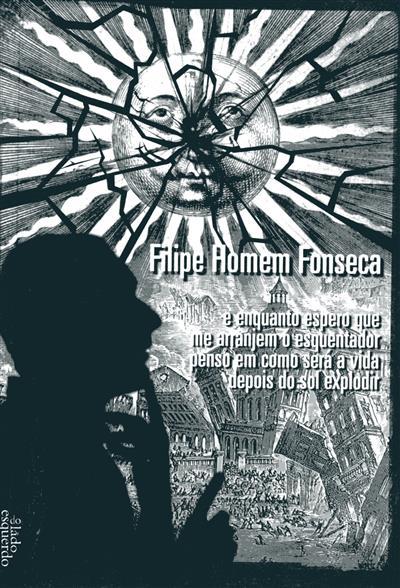 E enquanto espero que me arrajem o esquentador penso em como será a vida depois do sol explodir (Filipe Homem Fonseca)