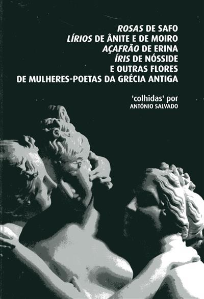 Rosas de Safo, Lírios de Ânite e de Moiro, Açafrão de Erina, Íris de Nósside e outras flores de mulheres-poetas da Grécia Antiga (António Salvado)