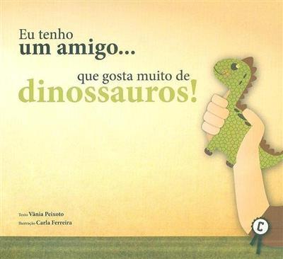 Eu tenho um amigo... que gosta muito de dinossauros! (Vânia Peixoto)