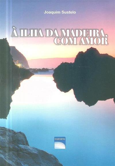 À ilha da Madeira, com amor (Joaquim Sustelo)