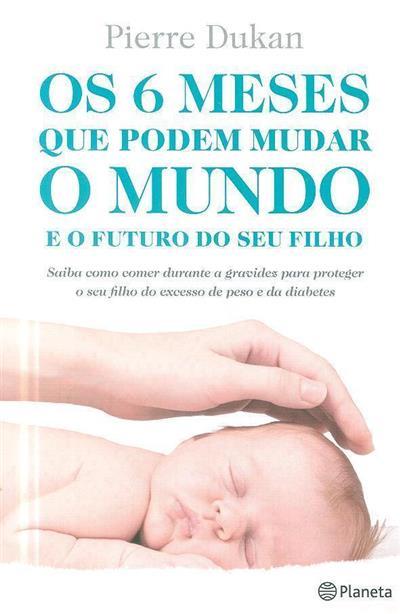 Os 6 meses que podem mudar o mundo e o futuro do seu filho (Pierre Dukan)