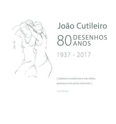 João Cutileiro, 80 desenhos, 80 anos, 1937-2017 (textos Álvaro dos Santos Amaro, João Mendes Rosa, João Caraça)