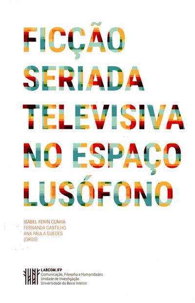 Ficção seriada televisiva no espaço lusófono (org. Isabel Ferin Cunha, Fernanda Castilho, Ana Paula Guedes)