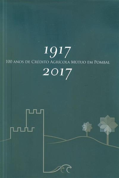 100 anos de Crédito Ágricola Mútuo em Pombal, 1917-2017 (Fernando Mendes, Claudio Garcia)