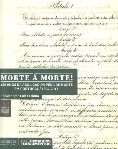 Morte à morte! 150 anos de abolição da pena de morte em Portugal,  1867-2017 (coord. cient. e textos Luís Farinha)