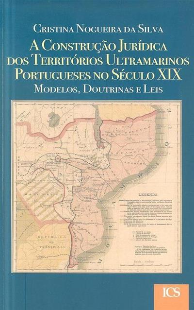 A construção jurídica dos territórios ultramarinos portugueses no século XIX (Cristina Nogueira da Silva)