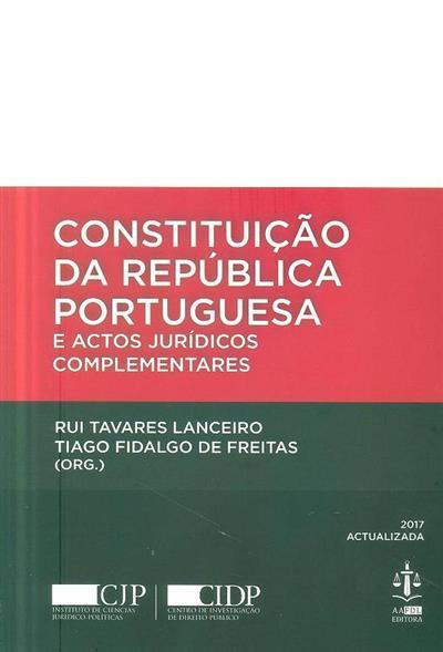 Constituição da República Portuguesa e actos jurídicos complementares (orgs Rui Tavares Lanceiro, Tiago Fidalgo de Freitas)