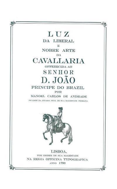 Luz da liberal, e nobre Arte de Cavallaria, offerecida ao Senhor D. João Principe do Brazil, por Manoel Carlos de Andrade
