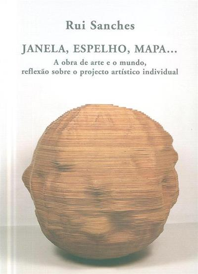 Janela, espelho, mapa... a obra de arte e o mundo, reflexão sobre o projecto artístico individual (Rui Sanches)