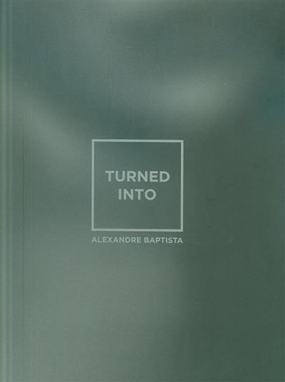 Turned into (texto João Silvério)