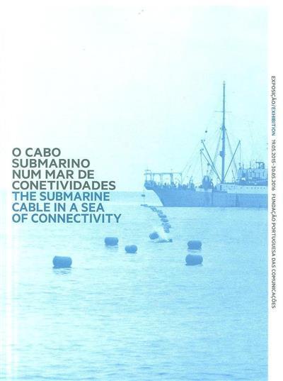 O cabo submarino num mar de conetividades (textos José Morais de Oliveira, José Vilela)
