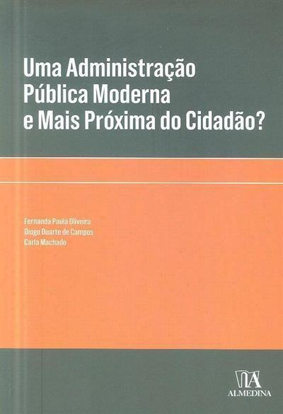 Uma administração pública moderna e mais próxima do cidadão? (Fernanda Paula Oliveira, Diogo Duarte de Campos, Carla Machado)