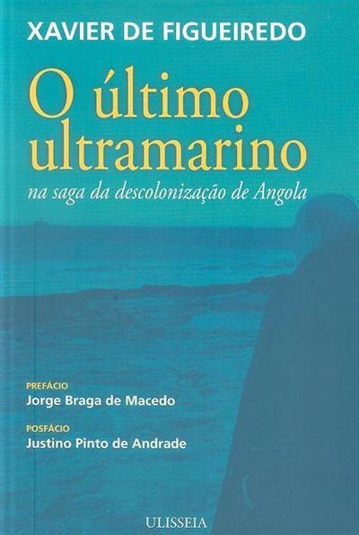 O último ultramarino na saga da descolonização de Angola (Xavier de Figueiredo)
