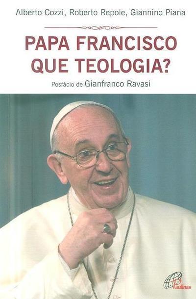 Papa Francisco que teologia? (Alberto Cozzi, Roberto Repole, Giannino Piana)