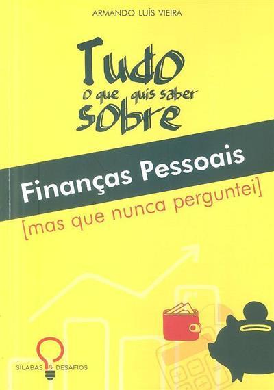 Tudo o que sempre quis saber sobre finanças pessoais (mas que nunca perguntei) (Armando Luís Vieira)