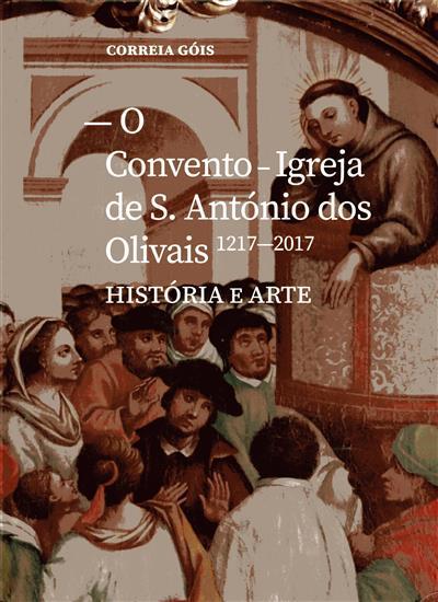 O Convento - Igreja de S. António dos Olivais, 1217-2017 (Correia Góis)