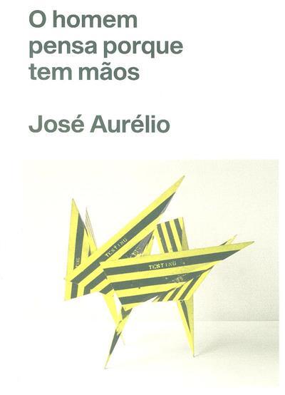 O homem pensa porque tem mãos - José Aurélio (textos Nuno Faria, José Aurélio)