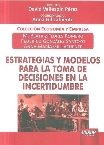Estrategias y modelos para la toma de decisiones en la incertidumbre (M. Beatriz Flores Romero, Federico González Santoyo, Anna María Gil Lafuente)