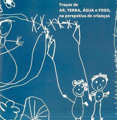 Traços de AR, TERRA, ÁGUA e FOGO na perspetivas de crianças (org. Maria da Assunção Folque, Isabel Bezelga)