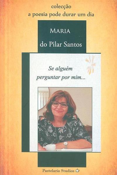 Se alguém perguntar por mim... (Maria do Pilar Santos)