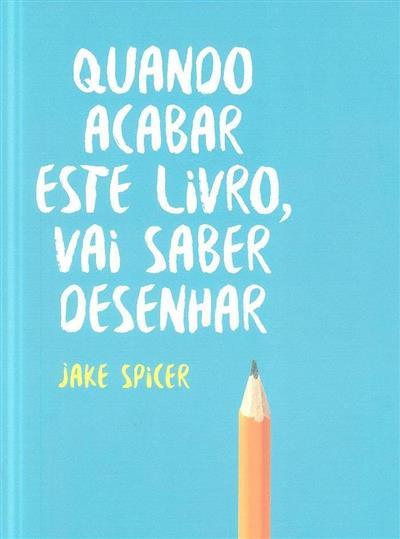 Quando acabar este livro, vai saber desenhar (Jake Spicer)