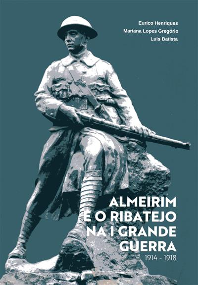 Almeirim e o Ribatejo na I Grande Guerra, 1914-1918 (Eurico Henriques, Mariana Lopes Gregório, Luís Batista)