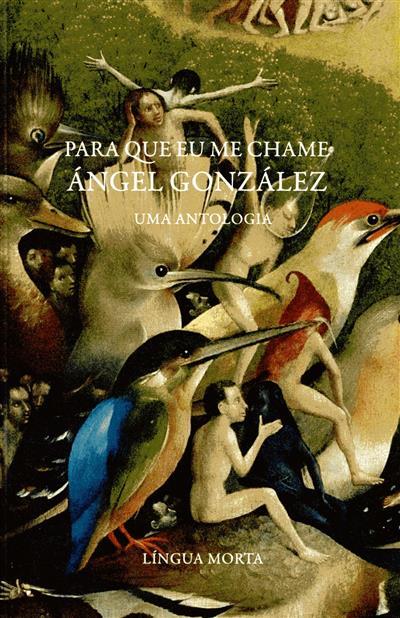 Para que eu me chame Ángel González (sel., trad., pról. e notas Miguel Filipe Mochila)