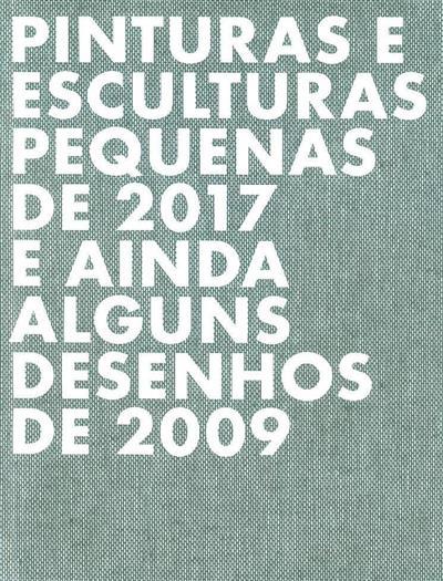 Pinturas e esculturas pequenas de 2017 e ainda alguns desenhos de 2009 (textos Carlos Antunes, Helena de Freitas, Pedro Pousada)