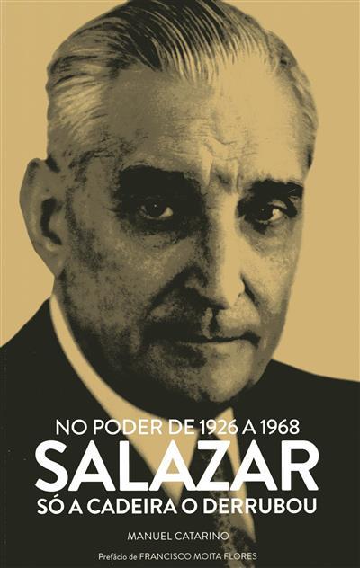 Salazar no poder de 1926 a 1968, só a cadeira o derrubou (Manuel Catarino)