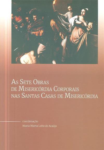 As sete obras de Misericórdia Corporais nas  Santas Casas de Misericórdia (coord. Maria Marta Lobo de Araújo)